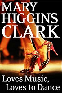 Loves Music, Loves To Dancee by Mary Higgins Clark