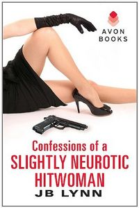 Confessions of a Slightly Neurotic Hitwoman by J. B. Lynn