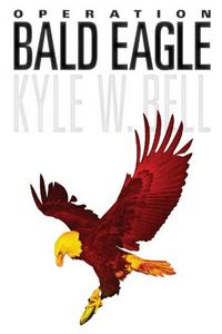 Operation Bald Eagle by Kyle W. Bell