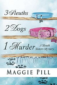 3 Sleuths, 2 Dogs, 1 Murder by Maggie Pill