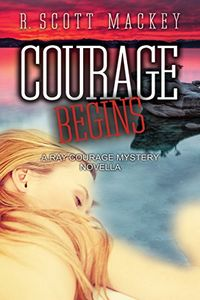 Courage Begins by R. Scott Mackey