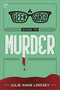A Geek Girl's Guide to Murder by Julie Anne Lindsey
