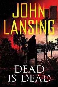 Dead Is Dead by John Lansing