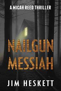 Nailgun Messiah by Jim Heskett