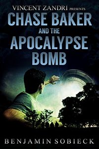 Chase Baker and the Apocalypse Bomb by Benjamin Sobieck
