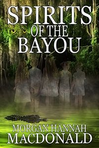 Spirits of the Bayou by Morgan Hannah MacDonald
