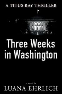 Three Weeks in Washington by Luana Ehrlich