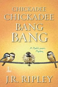 Chickadee Chickadee Bang Bang by J. R. Ripley