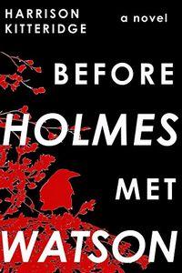 Before Holmes Met Watson by Harrison Kitteridge