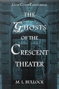The Ghosts of the Crescent Theater by M. L. Bullock