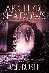Arch of Shadows by C. L. Bush