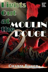 Lights Out at the Moulin Rouge by Charm Baker