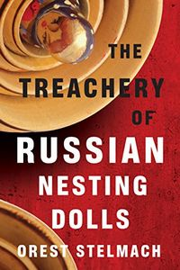 The Treachery of Russian Nesting Dolls by Orest Stelmach