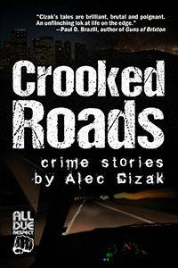 Crooked Roads: Crime Stories by Alec Cizak