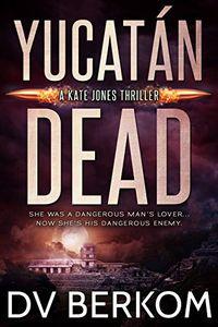 Yucatan Dead by D. V. Berkom