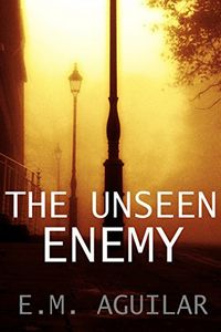 The Unseen Enemy by E. M. Aguilar