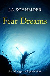 Fear Dreams by J. A. Schneider
