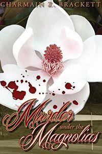 Murder Under the Magnolias by Charmain Z. Brackett