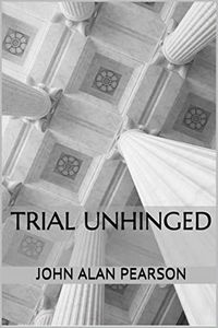 Trial Unhinged by John Alan Pearson