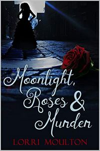 Moonlight, Roses & Murder by Lorri Moulton