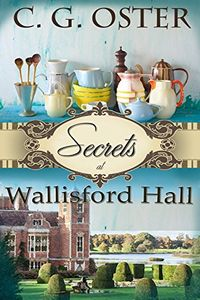 Secrets at Wallisford Hall by C. G. Oster