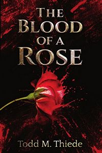 The Blood of a Rose by Todd M. Thiede