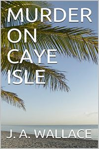 Murder on Caye Isle by J. A. Wallace