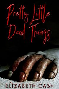 Pretty Little Dead Things by Elizabeth Cash