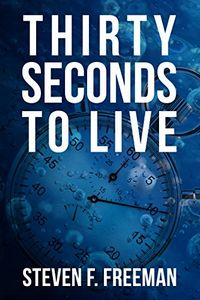 Thirty Seconds to Live by Steven F. Freeman