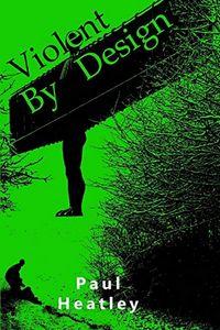 Violent by Design by Paul Heatley