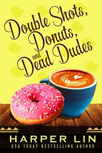 Double Shots, Donuts, and Dead Dudes by Harper Lin