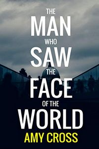 The Man Who Saw the Face of the World by Amy Cross
