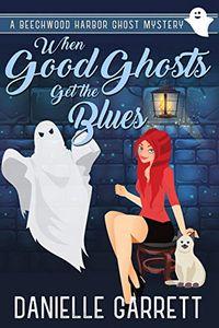 When Good Ghosts Get the Blues by Danielle Garrett