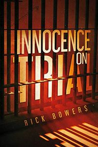 Innocence on Trial by Rick Bowers