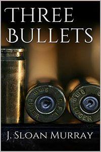 Three Bullets by J. Sloan Murray