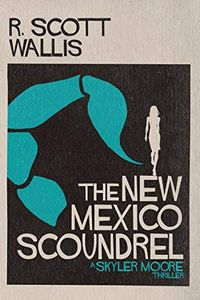 The New Mexico Scoundrel by R. Scott Wallis