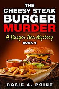 The Cheesy Steak Burger Murder by Rosie A. Point